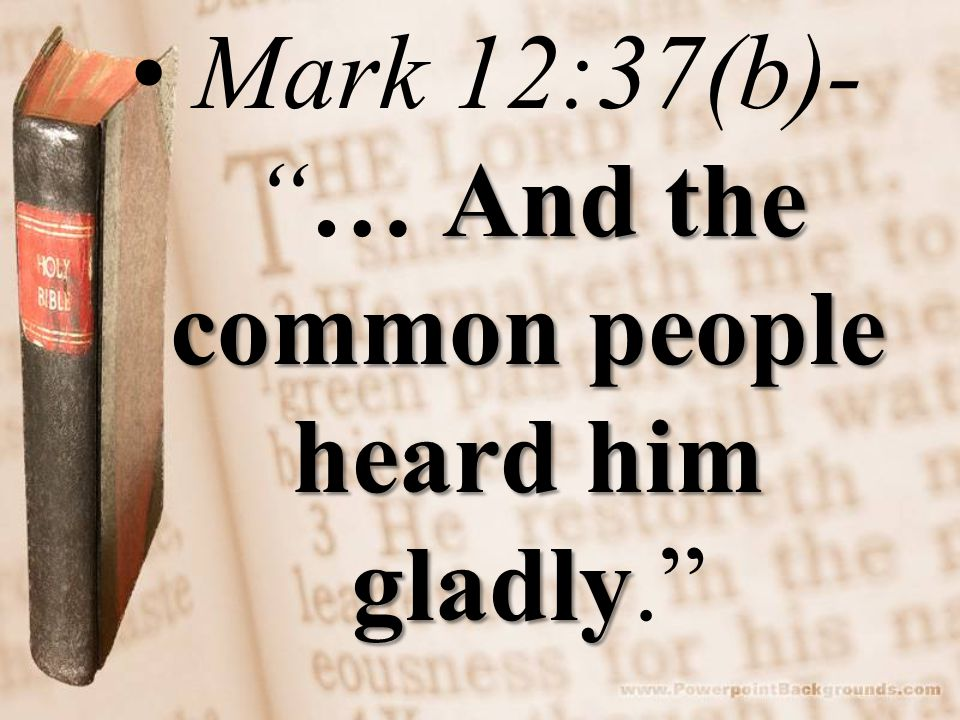 And the common people heard him gladlyMark 12:37(b)- … And the common people heard him gladly.