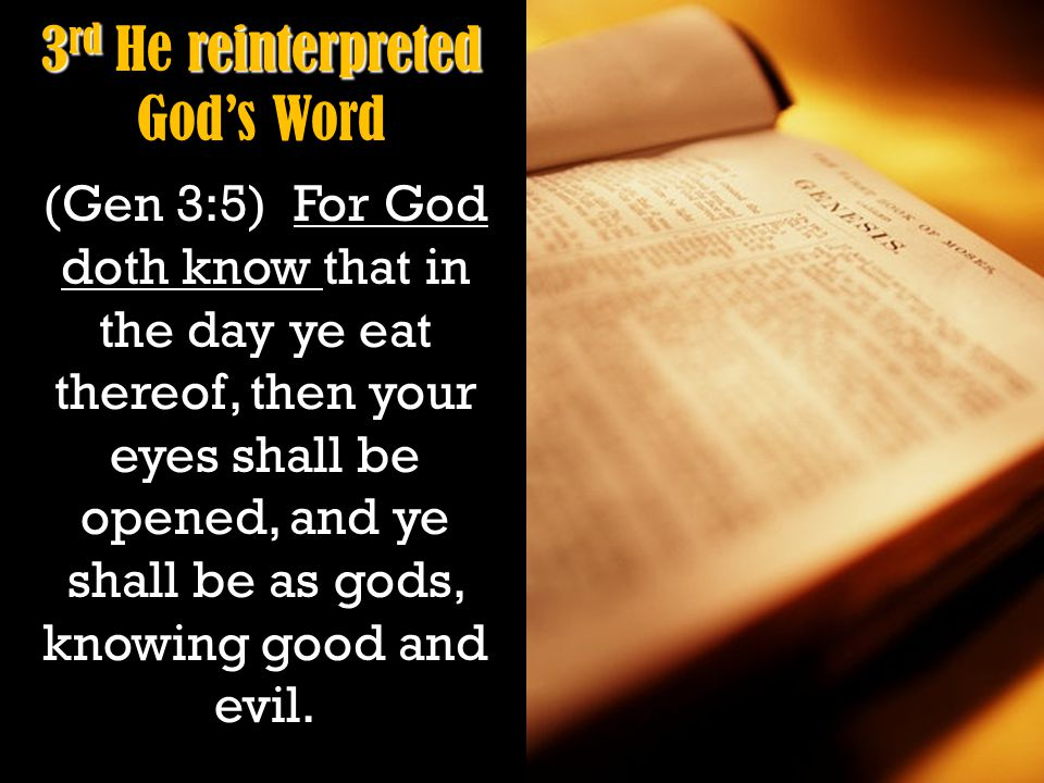 3 rd reinterpreted 3 rd He reinterpreted God's Word (Gen 3:5) For God doth know that in the day ye eat thereof, then your eyes shall be opened, and ye shall be as gods, knowing good and evil.