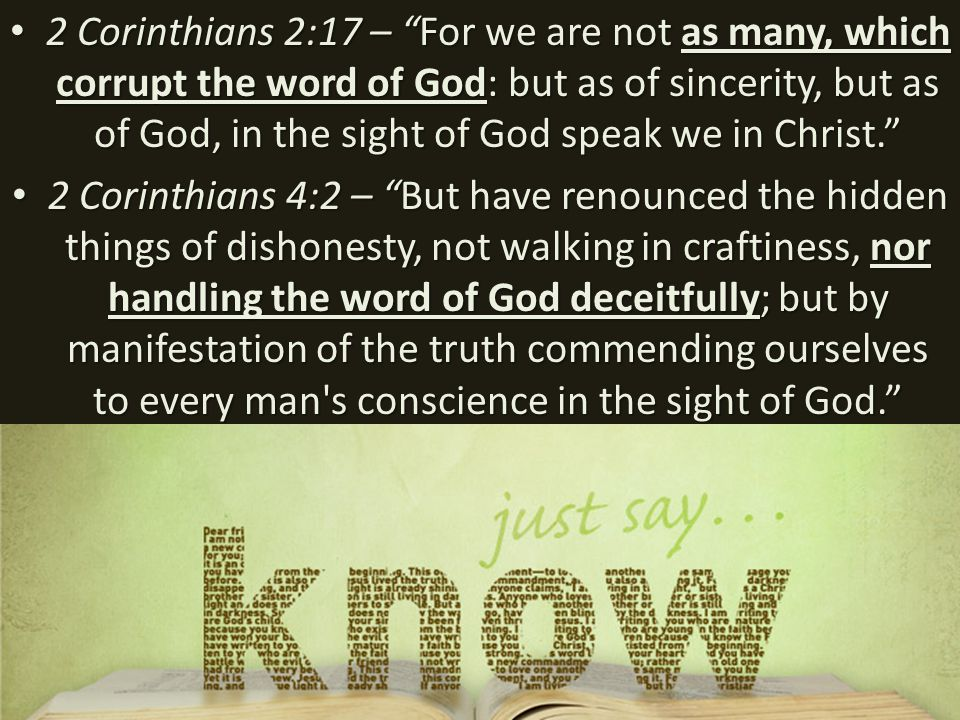 2 Corinthians 2:17 – For we are not as many, which corrupt the word of God: but as of sincerity, but as of God, in the sight of God speak we in Christ. 2 Corinthians 2:17 – For we are not as many, which corrupt the word of God: but as of sincerity, but as of God, in the sight of God speak we in Christ. 2 Corinthians 4:2 – But have renounced the hidden things of dishonesty, not walking in craftiness, nor handling the word of God deceitfully; but by manifestation of the truth commending ourselves to every man s conscience in the sight of God. 2 Corinthians 4:2 – But have renounced the hidden things of dishonesty, not walking in craftiness, nor handling the word of God deceitfully; but by manifestation of the truth commending ourselves to every man s conscience in the sight of God.