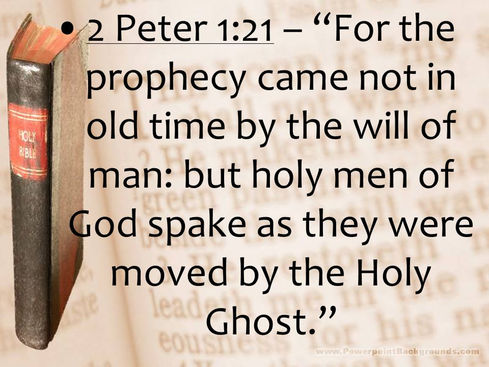 2 Peter 1:21 – For the prophecy came not in old time by the will of man: but holy men of God spake as they were moved by the Holy Ghost.