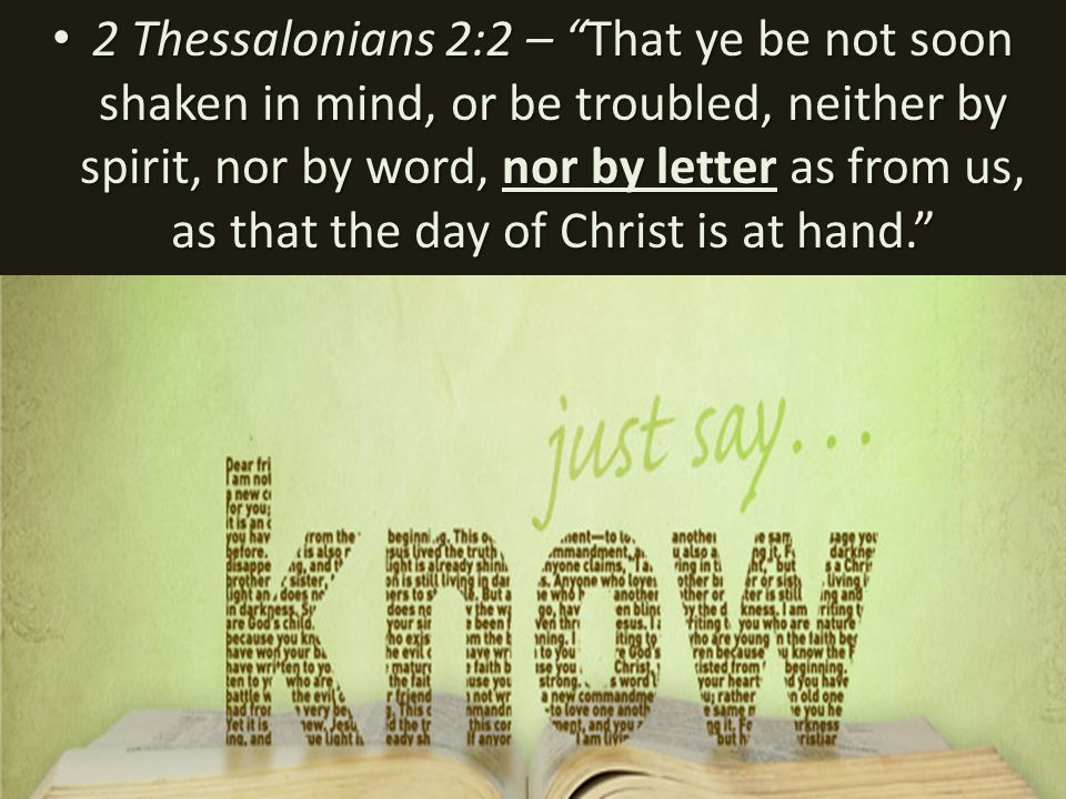 2 Thessalonians 2:2 – That ye be not soon shaken in mind, or be troubled, neither by spirit, nor by word, nor by letter as from us, as that the day of Christ is at hand. 2 Thessalonians 2:2 – That ye be not soon shaken in mind, or be troubled, neither by spirit, nor by word, nor by letter as from us, as that the day of Christ is at hand.