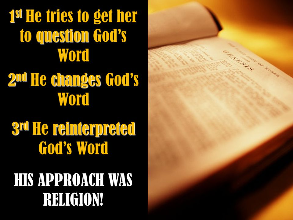 1 st question 1 st He tries to get her to question God's Word 2 nd changes 2 nd He changes God's Word 3 rd reinterpreted 3 rd He reinterpreted God's Word HIS APPROACH WAS RELIGION!