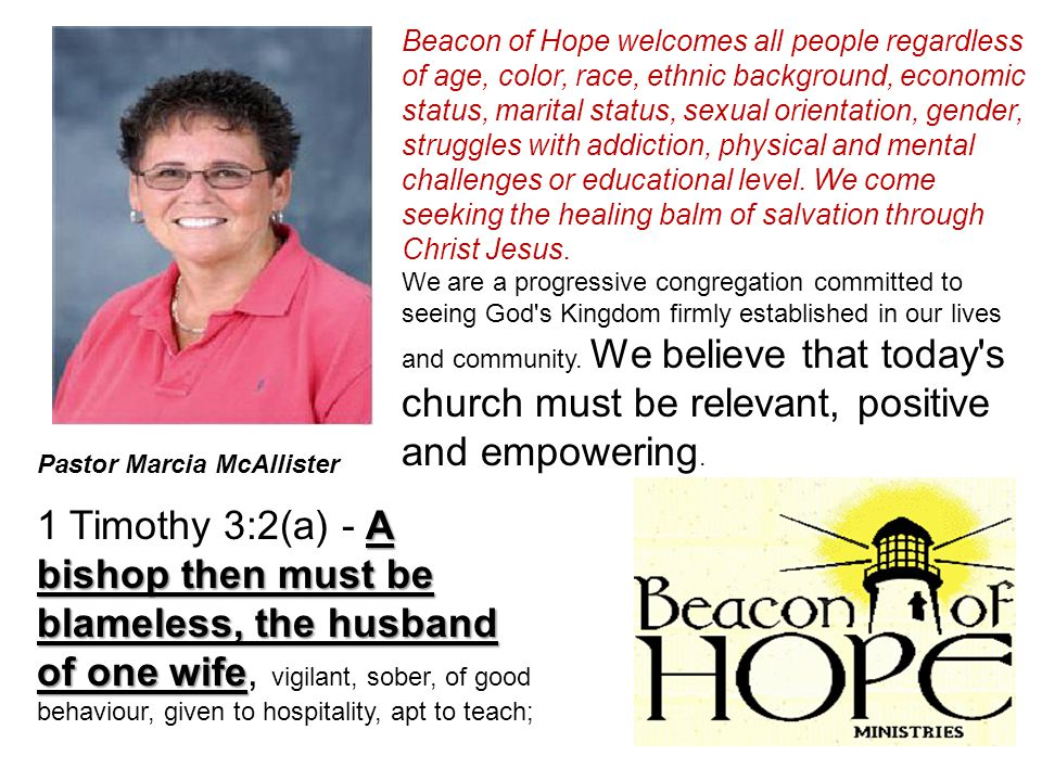 Pastor Marcia McAllister A bishop then must be blameless, the husband of one wife 1 Timothy 3:2(a) - A bishop then must be blameless, the husband of one wife, vigilant, sober, of good behaviour, given to hospitality, apt to teach; Beacon of Hope welcomes all people regardless of age, color, race, ethnic background, economic status, marital status, sexual orientation, gender, struggles with addiction, physical and mental challenges or educational level.