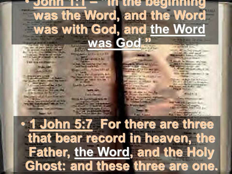 John 1:1 – In the beginning was the Word, and the Word was with God, and the Word was God. John 1:1 – In the beginning was the Word, and the Word was with God, and the Word was God. 1 John 5:7 For there are three that bear record in heaven, the Father, the Word, and the Holy Ghost: and these three are one.1 John 5:7 For there are three that bear record in heaven, the Father, the Word, and the Holy Ghost: and these three are one.