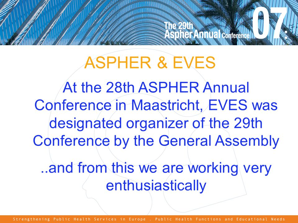 ASPHER & EVES At the 28th ASPHER Annual Conference in Maastricht, EVES was designated organizer of the 29th Conference by the General Assembly..and from this we are working very enthusiastically