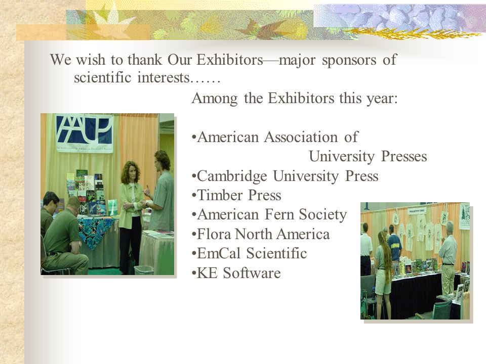 We wish to thank Our Exhibitors—major sponsors of scientific interests…… Among the Exhibitors this year: American Association of University Presses Cambridge University Press Timber Press American Fern Society Flora North America EmCal Scientific KE Software