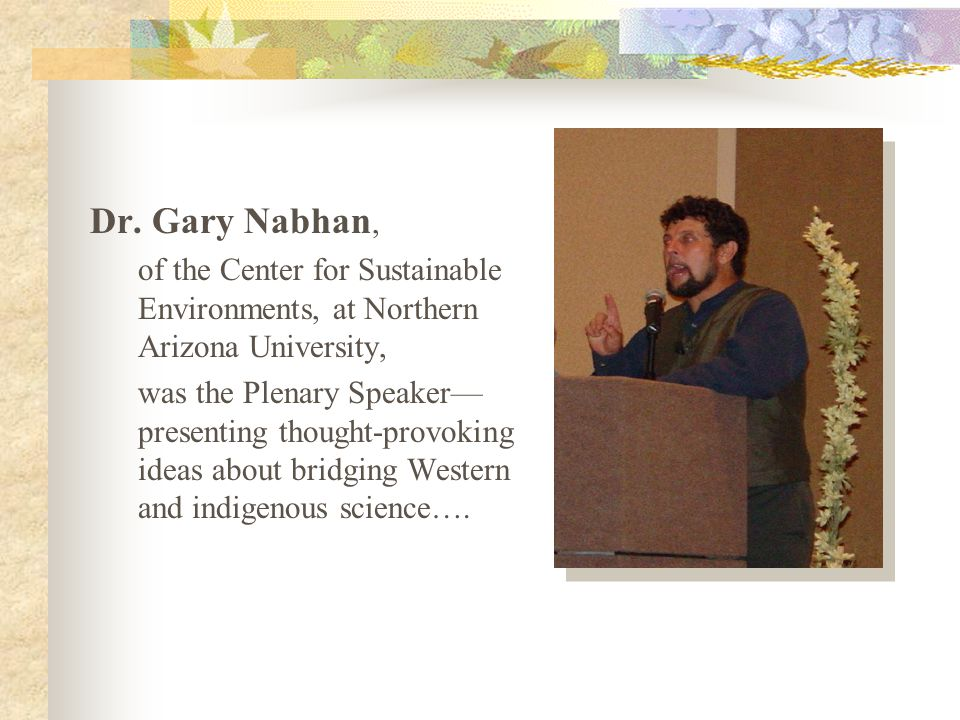 Dr. Gary Nabhan, of the Center for Sustainable Environments, at Northern Arizona University, was the Plenary Speaker— presenting thought-provoking ide