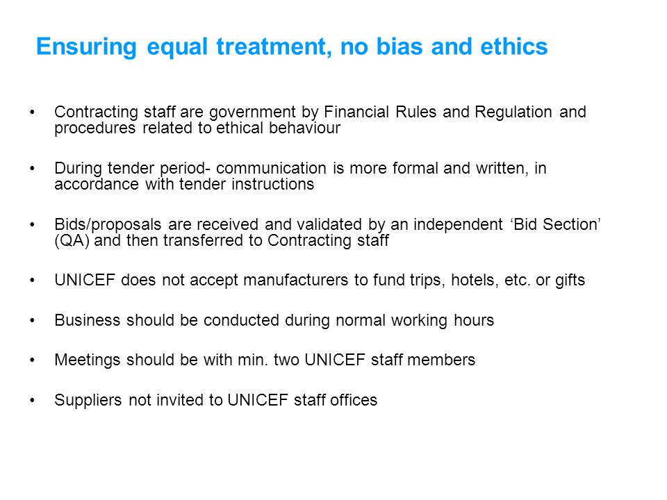 Ensuring equal treatment, no bias and ethics Contracting staff are government by Financial Rules and Regulation and procedures related to ethical behaviour During tender period- communication is more formal and written, in accordance with tender instructions Bids/proposals are received and validated by an independent 'Bid Section' (QA) and then transferred to Contracting staff UNICEF does not accept manufacturers to fund trips, hotels, etc.