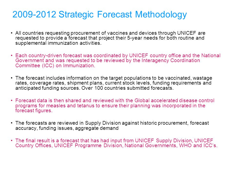2009-2012 Strategic Forecast Methodology All countries requesting procurement of vaccines and devices through UNICEF are requested to provide a forecast that project their 5-year needs for both routine and supplemental immunization activities.