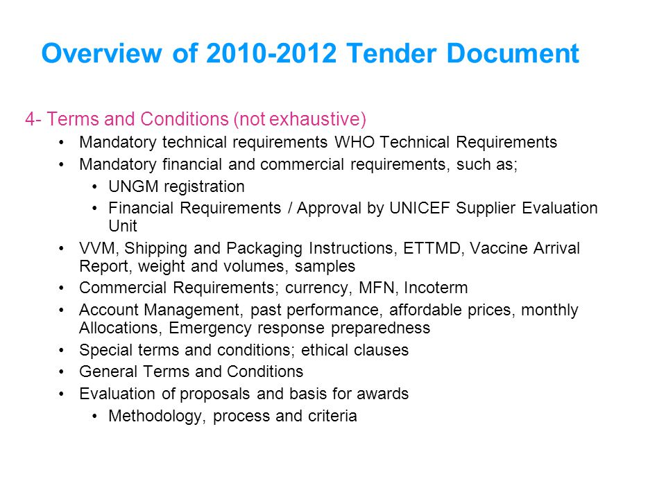 Overview of 2010-2012 Tender Document 4- Terms and Conditions (not exhaustive) Mandatory technical requirements WHO Technical Requirements Mandatory financial and commercial requirements, such as; UNGM registration Financial Requirements / Approval by UNICEF Supplier Evaluation Unit VVM, Shipping and Packaging Instructions, ETTMD, Vaccine Arrival Report, weight and volumes, samples Commercial Requirements; currency, MFN, Incoterm Account Management, past performance, affordable prices, monthly Allocations, Emergency response preparedness Special terms and conditions; ethical clauses General Terms and Conditions Evaluation of proposals and basis for awards Methodology, process and criteria