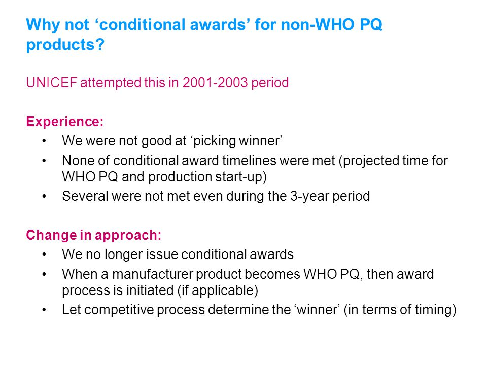 UNICEF attempted this in 2001-2003 period Experience: We were not good at 'picking winner' None of conditional award timelines were met (projected time for WHO PQ and production start-up) Several were not met even during the 3-year period Change in approach: We no longer issue conditional awards When a manufacturer product becomes WHO PQ, then award process is initiated (if applicable) Let competitive process determine the 'winner' (in terms of timing) Why not 'conditional awards' for non-WHO PQ products