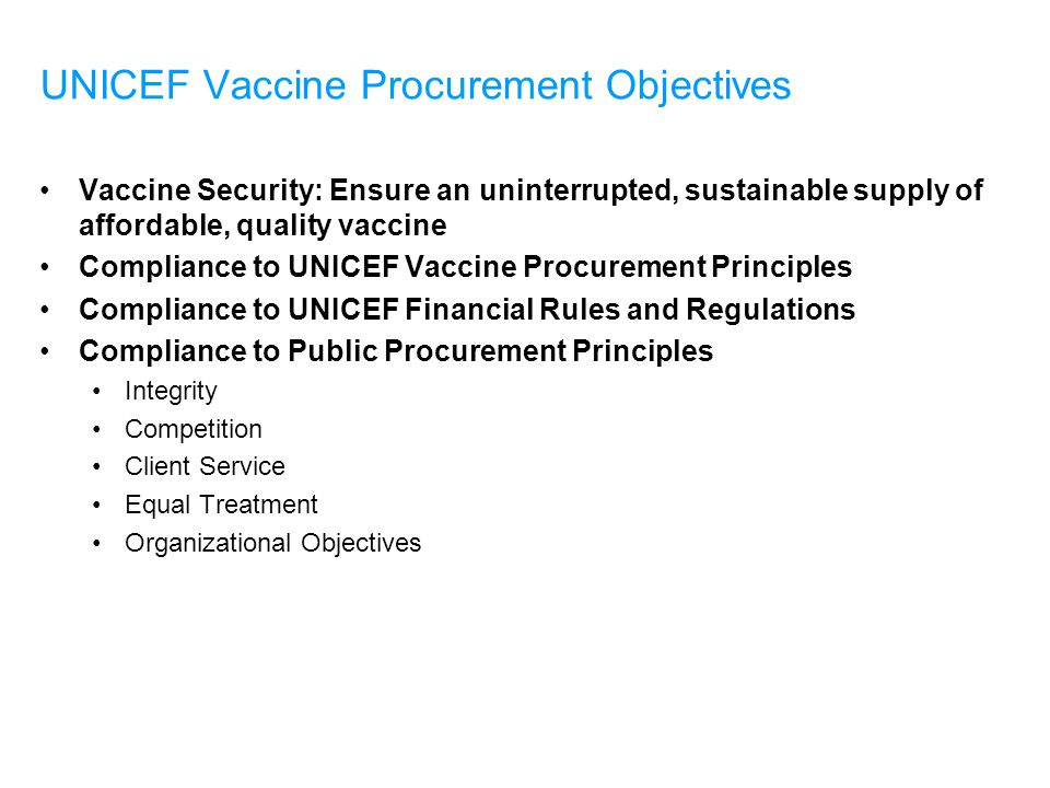 UNICEF Vaccine Procurement Objectives Vaccine Security: Ensure an uninterrupted, sustainable supply of affordable, quality vaccine Compliance to UNICEF Vaccine Procurement Principles Compliance to UNICEF Financial Rules and Regulations Compliance to Public Procurement Principles Integrity Competition Client Service Equal Treatment Organizational Objectives