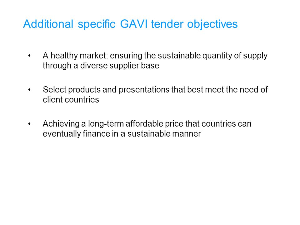 Additional specific GAVI tender objectives A healthy market: ensuring the sustainable quantity of supply through a diverse supplier base Select products and presentations that best meet the need of client countries Achieving a long-term affordable price that countries can eventually finance in a sustainable manner