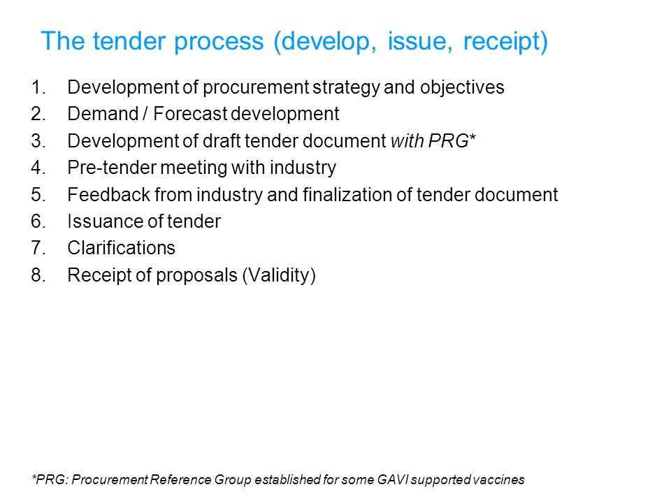 The tender process (evaluation and award) 9.Technical review (by WHO) 10.Quantitative and Qualitative review 11.Clarification meetings with suppliers 12.Evaluation of proposals per Evaluation Criteria & Procurement Objectives 13.Consultation with PRG 14.Recommendation of awards based on evaluation 15.UNICEF internal award approval process 16.GAVI approval, and provision, of any financial requirements 17.Information of outcome to PRG 18.Notification of awards to proposers 19.Public posting of awards (www.unicef.org) 20.Debriefing 21.Establishment of Arrangements *PRG: Procurement Reference Group established for some GAVI supported vaccines