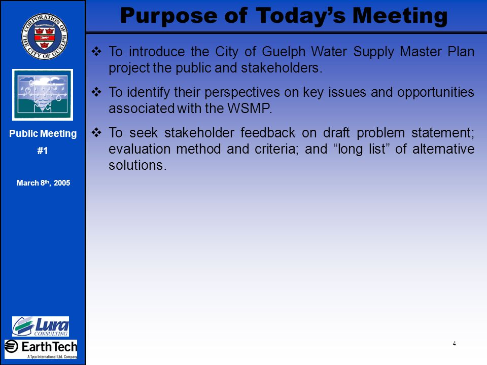 Prepare Master Plan Documentation Notice of Project Initiation Notice of Completion & Public Review Notice of Completion & Public Review Present: ‐ Study Background ‐ Purpose Statement ‐ Identification of Alternative Solutions/ Strategies ‐ Evaluation Criteria/ Methodology ‐ Next Steps Input Required on: - All of the above Council Approves Master Plan Public Meeting #1 March 8 th, 2005 Ongoing Consultation as Required Initiate/ Complete Individual Projects March 2005Winter 20052004 Guelph Water Supply Master Plan Schedule Notice of Public Meeting #2 Public Meeting #2 Present: ‐ Evaluation of Alternatives ‐ Recommended Strategies ‐ Project Descriptions ‐ Project Timelines/ Triggers ‐ Next Steps Input Required on: - Evaluation of Alternatives ‐ Recommended Strategies Notice of Public Meeting #1 Fall