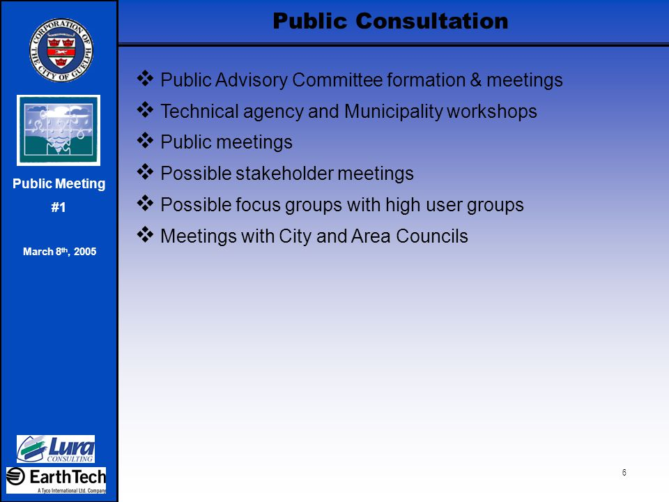Public Meeting #1 March 8 th, 2005 7 Communication Plan  Advertising and Public Service Announcements  Website  Project Newsletters (3)  Communications with agencies, municipalities and stakeholders  Events Launch event Possible Water forum  Speaking engagements  Media plan