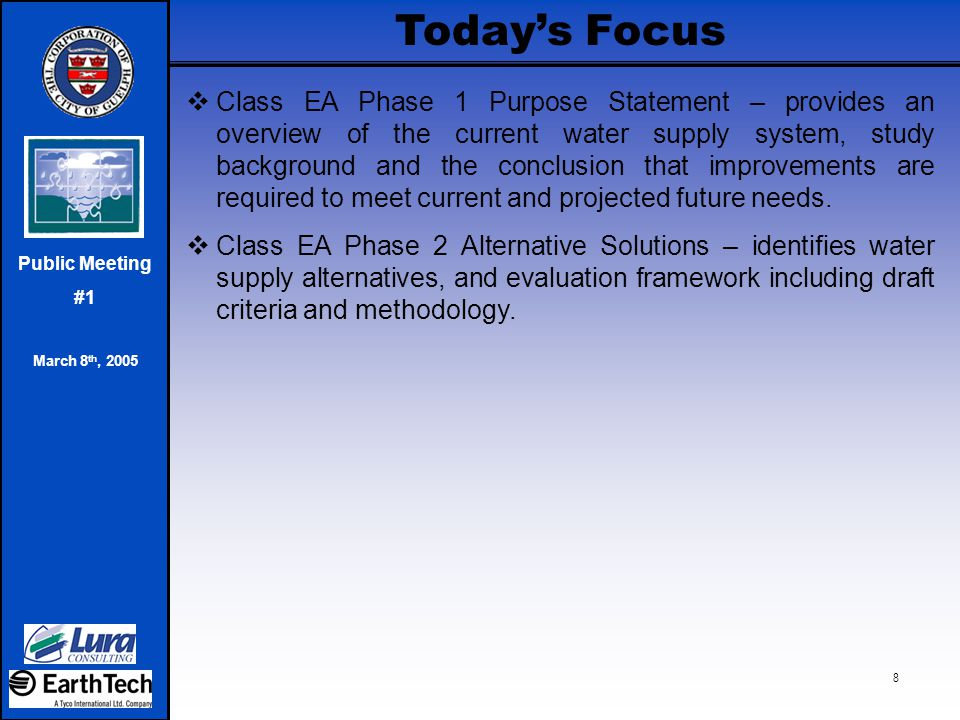 Public Meeting #1 March 8 th, 2005 8 Today's Focus  Class EA Phase 1 Purpose Statement – provides an overview of the current water supply system, stu