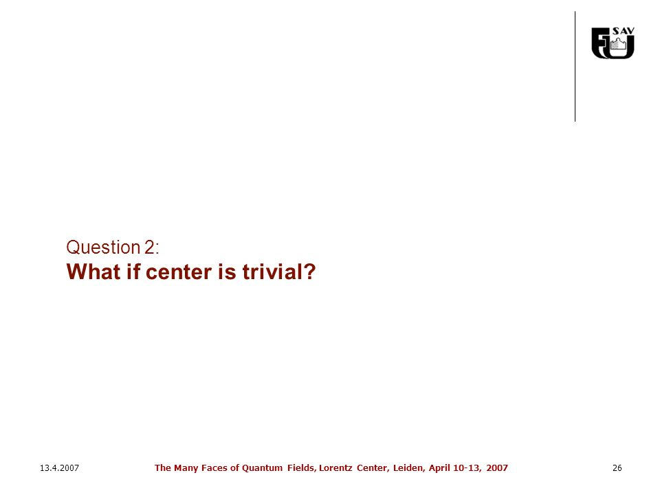 13.4.2007The Many Faces of Quantum Fields, Lorentz Center, Leiden, April 10-13, 200726 Question 2: What if center is trivial?