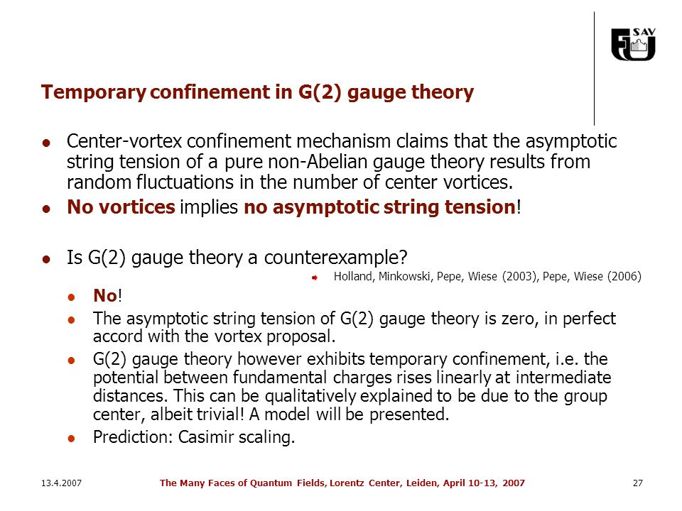 13.4.2007The Many Faces of Quantum Fields, Lorentz Center, Leiden, April 10-13, 200727 Temporary confinement in G(2) gauge theory Center-vortex confinement mechanism claims that the asymptotic string tension of a pure non-Abelian gauge theory results from random fluctuations in the number of center vortices.