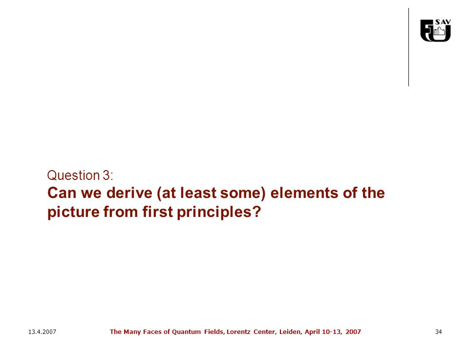 13.4.2007The Many Faces of Quantum Fields, Lorentz Center, Leiden, April 10-13, 200734 Question 3: Can we derive (at least some) elements of the picture from first principles
