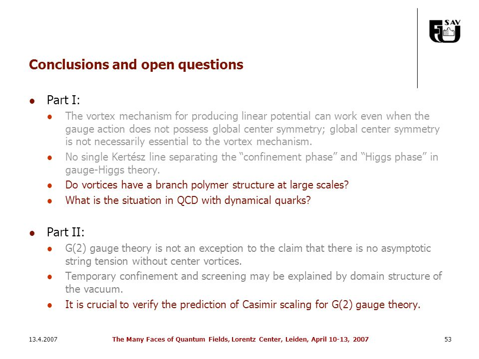 13.4.2007The Many Faces of Quantum Fields, Lorentz Center, Leiden, April 10-13, 200753 Conclusions and open questions Part I: The vortex mechanism for producing linear potential can work even when the gauge action does not possess global center symmetry; global center symmetry is not necessarily essential to the vortex mechanism.