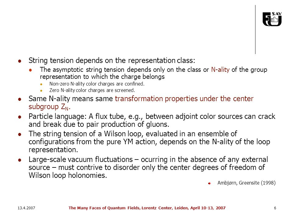 13.4.2007The Many Faces of Quantum Fields, Lorentz Center, Leiden, April 10-13, 20076 String tension depends on the representation class: The asymptotic string tension depends only on the class or N-ality of the group representation to which the charge belongs Non-zero N-ality color charges are confined.