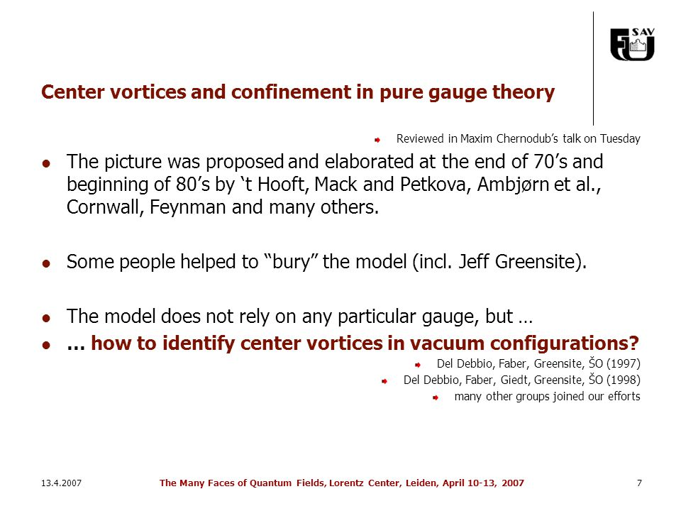 13.4.2007The Many Faces of Quantum Fields, Lorentz Center, Leiden, April 10-13, 20077 Center vortices and confinement in pure gauge theory Reviewed in Maxim Chernodub's talk on Tuesday The picture was proposed and elaborated at the end of 70's and beginning of 80's by 't Hooft, Mack and Petkova, Ambjørn et al., Cornwall, Feynman and many others.