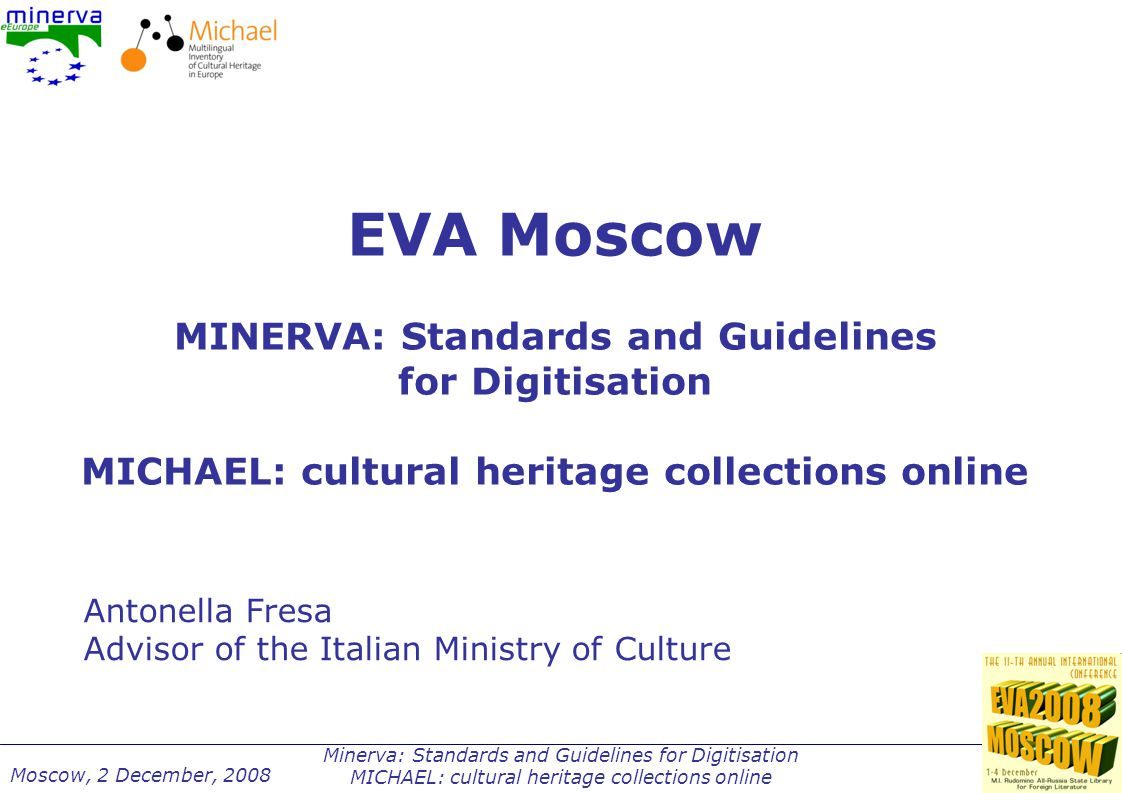 Minerva: Standards and Guidelines for Digitisation MICHAEL: cultural heritage collections online Moscow, 2 December, 2008 MICHAEL and MINERVA: from the LUND Principles to EUROPEANA MINERVA MINERVA Plus MINERVA-ECATHENA MICHAEL MICHAEL Plus