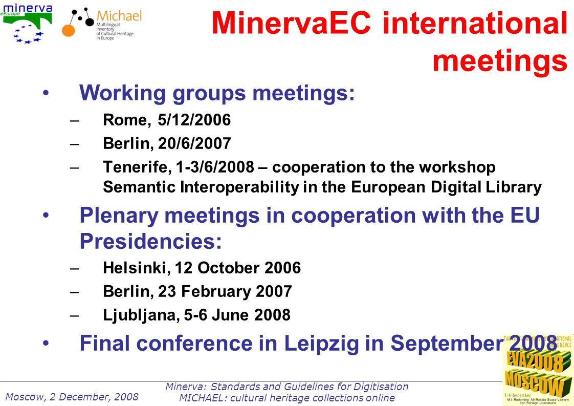 Minerva: Standards and Guidelines for Digitisation MICHAEL: cultural heritage collections online Moscow, 2 December, 2008 MinervaEC international meetings Working groups meetings: –Rome, 5/12/2006 –Berlin, 20/6/2007 –Tenerife, 1-3/6/2008 – cooperation to the workshop Semantic Interoperability in the European Digital Library Plenary meetings in cooperation with the EU Presidencies: –Helsinki, 12 October 2006 –Berlin, 23 February 2007 –Ljubljana, 5-6 June 2008 Final conference in Leipzig in September 2008
