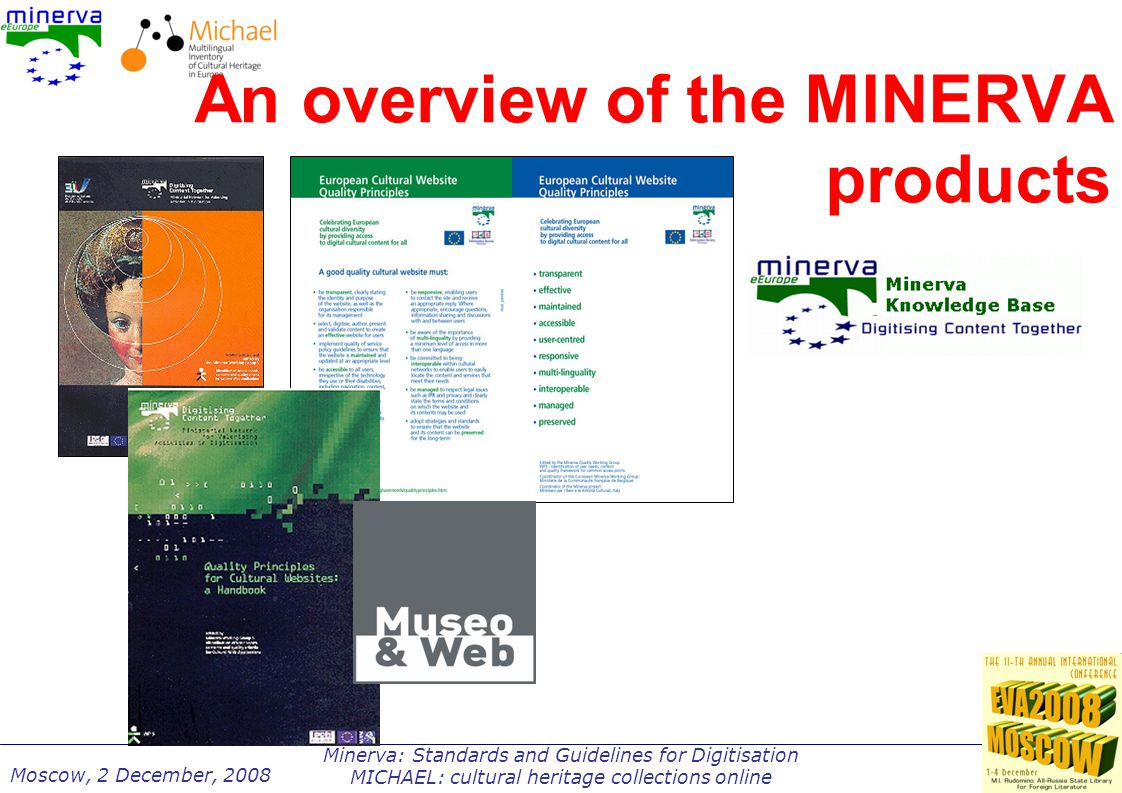 Minerva: Standards and Guidelines for Digitisation MICHAEL: cultural heritage collections online Moscow, 2 December, 2008 An overview of the MINERVA products