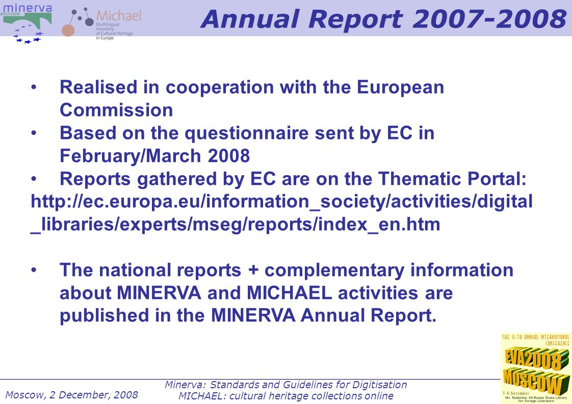 Minerva: Standards and Guidelines for Digitisation MICHAEL: cultural heritage collections online Moscow, 2 December, 2008 Realised in cooperation with the European Commission Based on the questionnaire sent by EC in February/March 2008 Reports gathered by EC are on the Thematic Portal: http://ec.europa.eu/information_society/activities/digital _libraries/experts/mseg/reports/index_en.htm The national reports + complementary information about MINERVA and MICHAEL activities are published in the MINERVA Annual Report.
