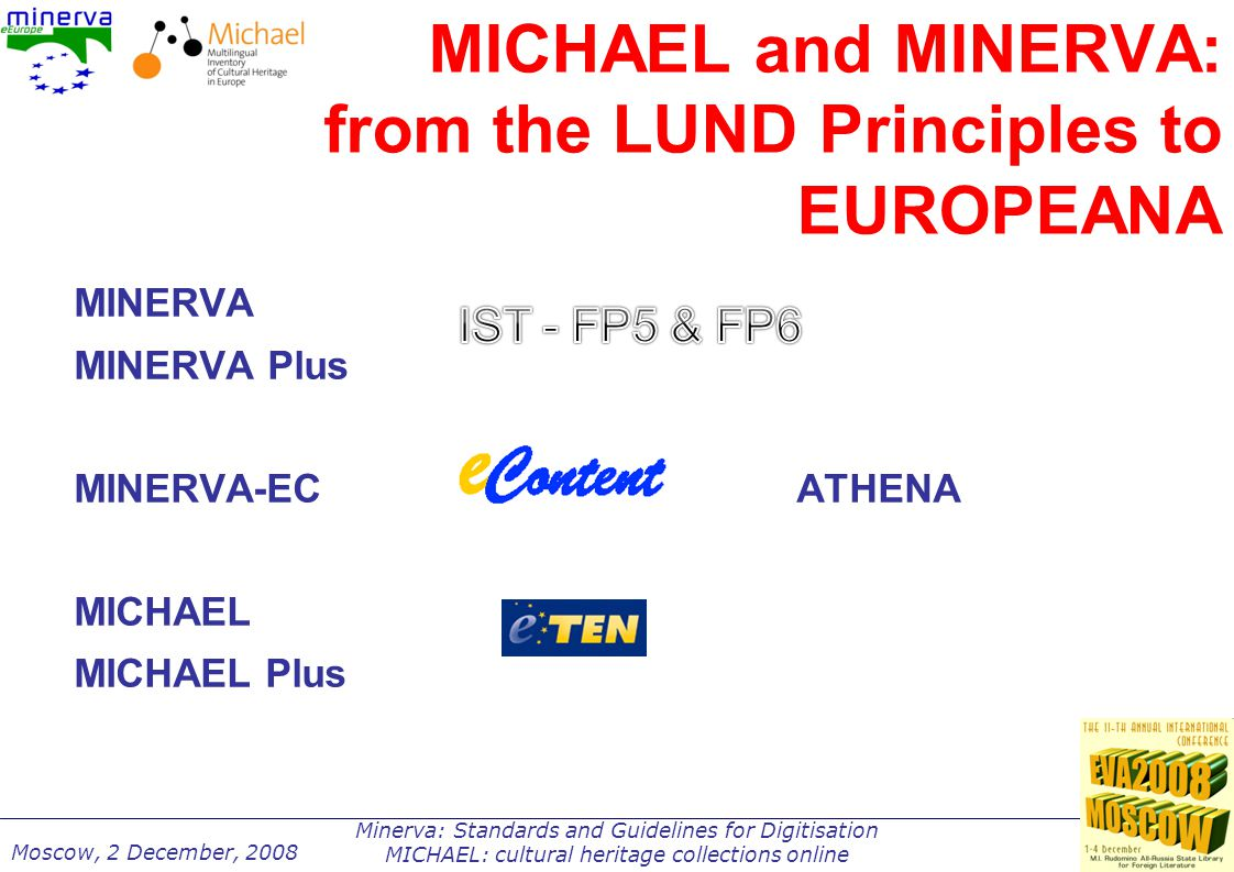 Minerva: Standards and Guidelines for Digitisation MICHAEL: cultural heritage collections online Moscow, 2 December, 2008 MICHAEL actors and roles Ministries of culture: coordination and financing Central cultural institutes: standardisation and guidelines Technology providers: software implementation Regions and Universities: surveys and local coordination of the cataloguers The actual cultural institutions on the territory: museums, libraries and archives to provide content MINERVA: model for cooperation and quality framework
