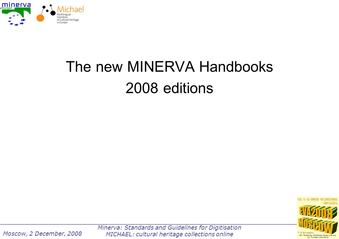 Minerva: Standards and Guidelines for Digitisation MICHAEL: cultural heritage collections online Moscow, 2 December, 2008 The new MINERVA Handbooks 2008 editions