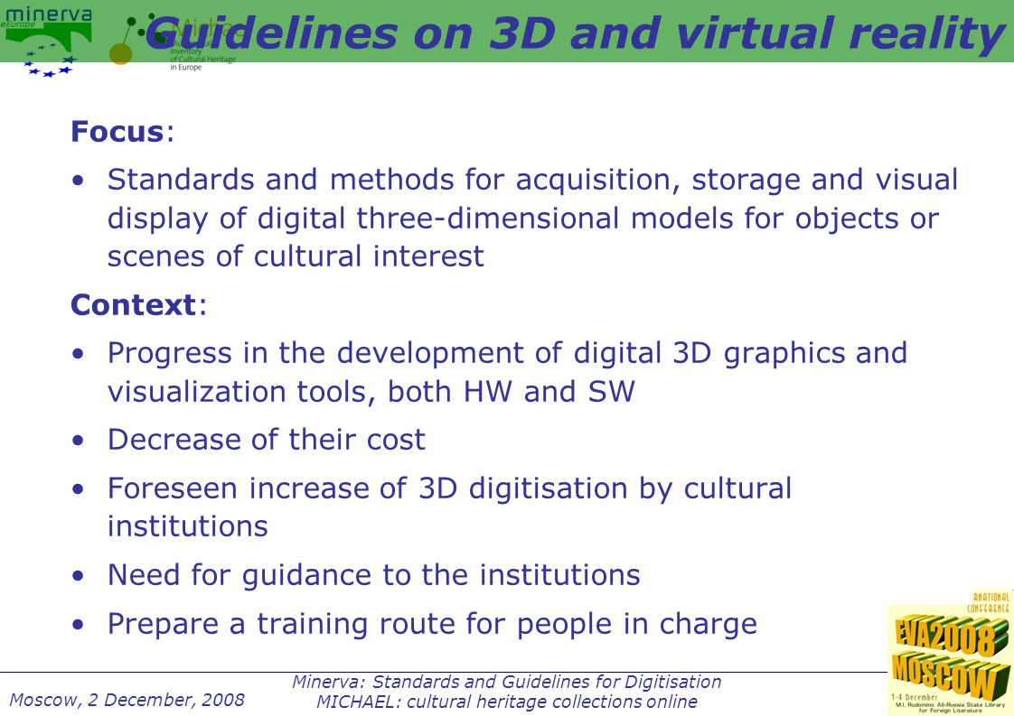 Minerva: Standards and Guidelines for Digitisation MICHAEL: cultural heritage collections online Moscow, 2 December, 2008 Focus: Standards and methods for acquisition, storage and visual display of digital three-dimensional models for objects or scenes of cultural interest Context: Progress in the development of digital 3D graphics and visualization tools, both HW and SW Decrease of their cost Foreseen increase of 3D digitisation by cultural institutions Need for guidance to the institutions Prepare a training route for people in charge Guidelines on 3D and virtual reality