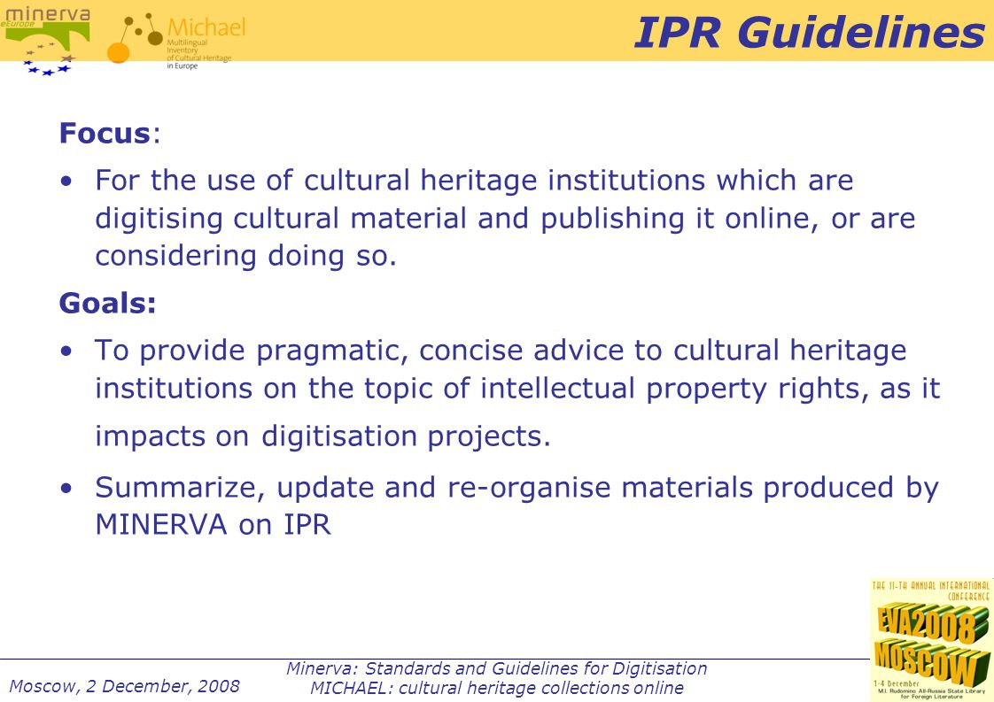 Minerva: Standards and Guidelines for Digitisation MICHAEL: cultural heritage collections online Moscow, 2 December, 2008 IPR Guidelines Focus: For the use of cultural heritage institutions which are digitising cultural material and publishing it online, or are considering doing so.