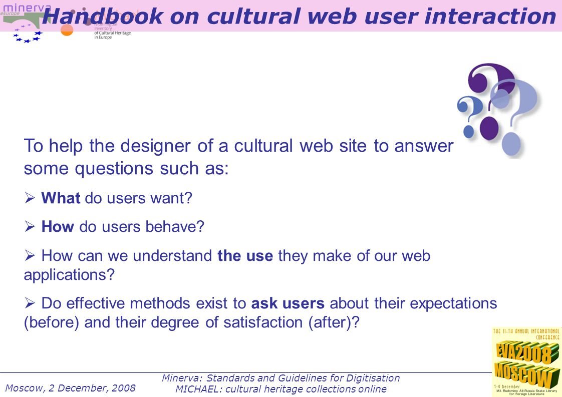 Minerva: Standards and Guidelines for Digitisation MICHAEL: cultural heritage collections online Moscow, 2 December, 2008 To help the designer of a cultural web site to answers to some questions such as:  What do users want.