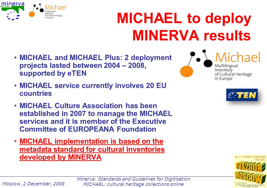 Minerva: Standards and Guidelines for Digitisation MICHAEL: cultural heritage collections online Moscow, 2 December, 2008 MICHAEL to deploy MINERVA results MICHAEL and MICHAEL Plus: 2 deployment projects lasted between 2004 – 2008, supported by eTEN MICHAEL service currently involves 20 EU countries MICHAEL Culture Association has been established in 2007 to manage the MICHAEL services and it is member of the Executive Committee of EUROPEANA Foundation MICHAEL implementation is based on the metadata standard for cultural inventories developed by MINERVA