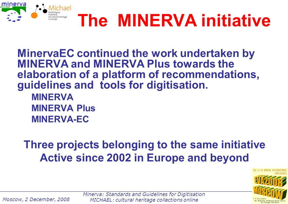 Minerva: Standards and Guidelines for Digitisation MICHAEL: cultural heritage collections online Moscow, 2 December, 2008 MINERVA objectives Aligned with and Europeana To improve accessibility to and visibility of European digital cultural resources; To contribute to increasing interoperability between existing networks of services; To promote the use of digital cultural resources by business and citizens; To facilitate exploitation of cultural digital resources, providing clear rules for their use and re-use, respecting and protecting the creators' rights.