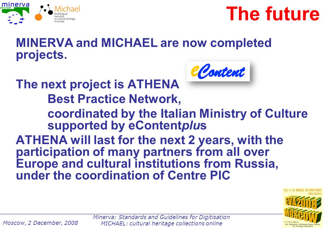 Minerva: Standards and Guidelines for Digitisation MICHAEL: cultural heritage collections online Moscow, 2 December, 2008 The future MINERVA and MICHAEL are now completed projects.