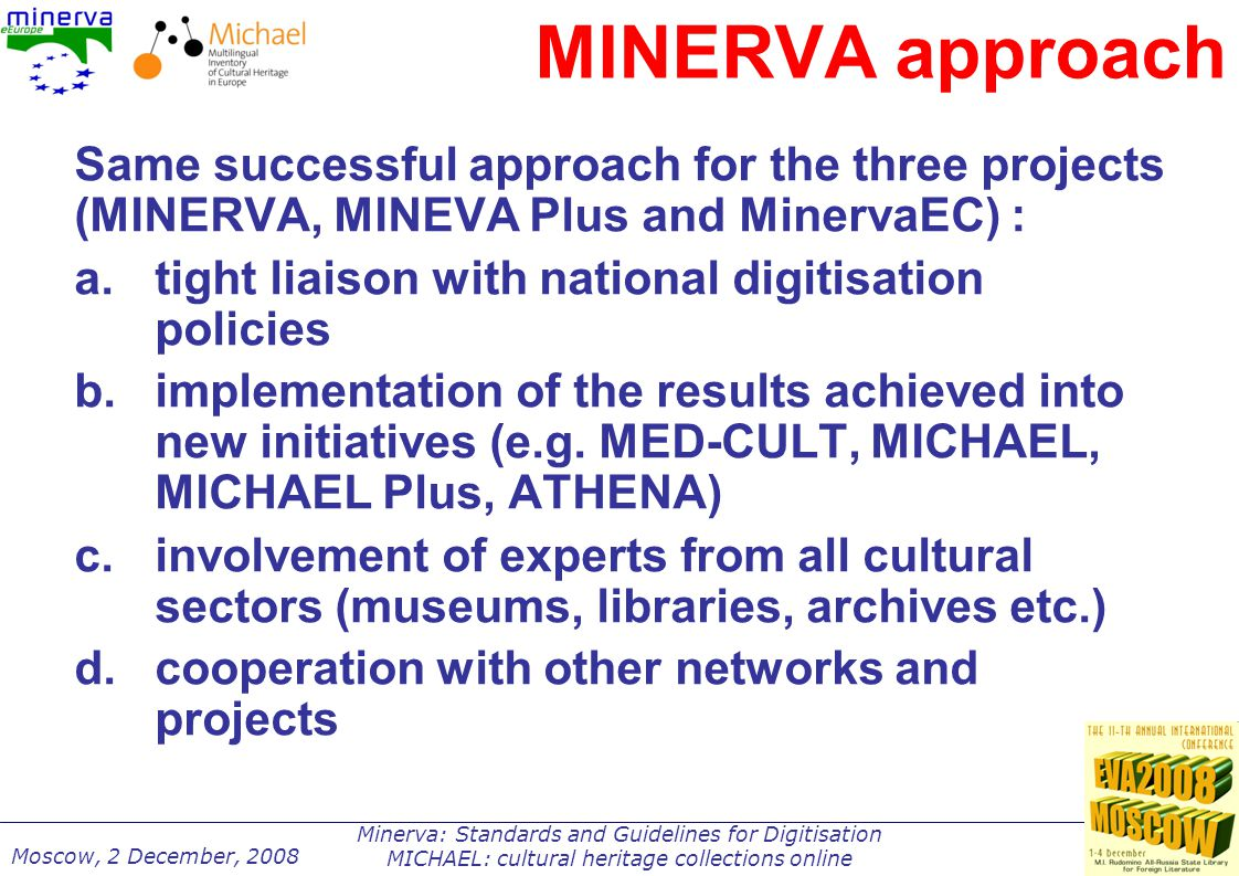 Minerva: Standards and Guidelines for Digitisation MICHAEL: cultural heritage collections online Moscow, 2 December, 2008 MINERVA approach Same successful approach for the three projects (MINERVA, MINEVA Plus and MinervaEC) : a.tight liaison with national digitisation policies b.implementation of the results achieved into new initiatives (e.g.