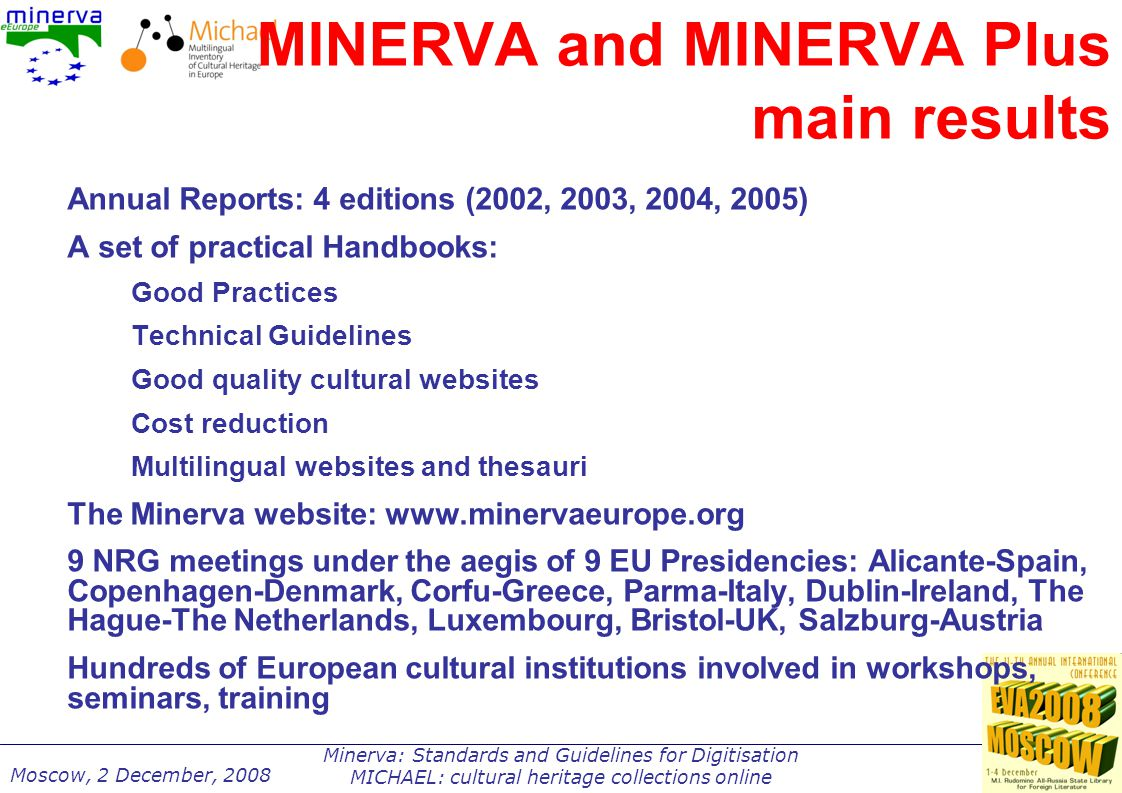 Minerva: Standards and Guidelines for Digitisation MICHAEL: cultural heritage collections online Moscow, 2 December, 2008 MINERVA and MINERVA Plus main results Annual Reports: 4 editions (2002, 2003, 2004, 2005) A set of practical Handbooks: Good Practices Technical Guidelines Good quality cultural websites Cost reduction Multilingual websites and thesauri The Minerva website: www.minervaeurope.org 9 NRG meetings under the aegis of 9 EU Presidencies: Alicante-Spain, Copenhagen-Denmark, Corfu-Greece, Parma-Italy, Dublin-Ireland, The Hague-The Netherlands, Luxembourg, Bristol-UK, Salzburg-Austria Hundreds of European cultural institutions involved in workshops, seminars, training