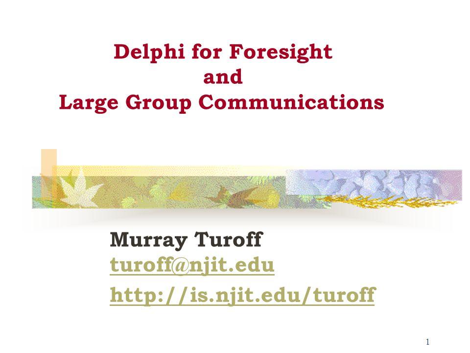 1 Delphi for Foresight and Large Group Communications Murray Turoff turoff@njit.edu turoff@njit.edu http://is.njit.edu/turoff