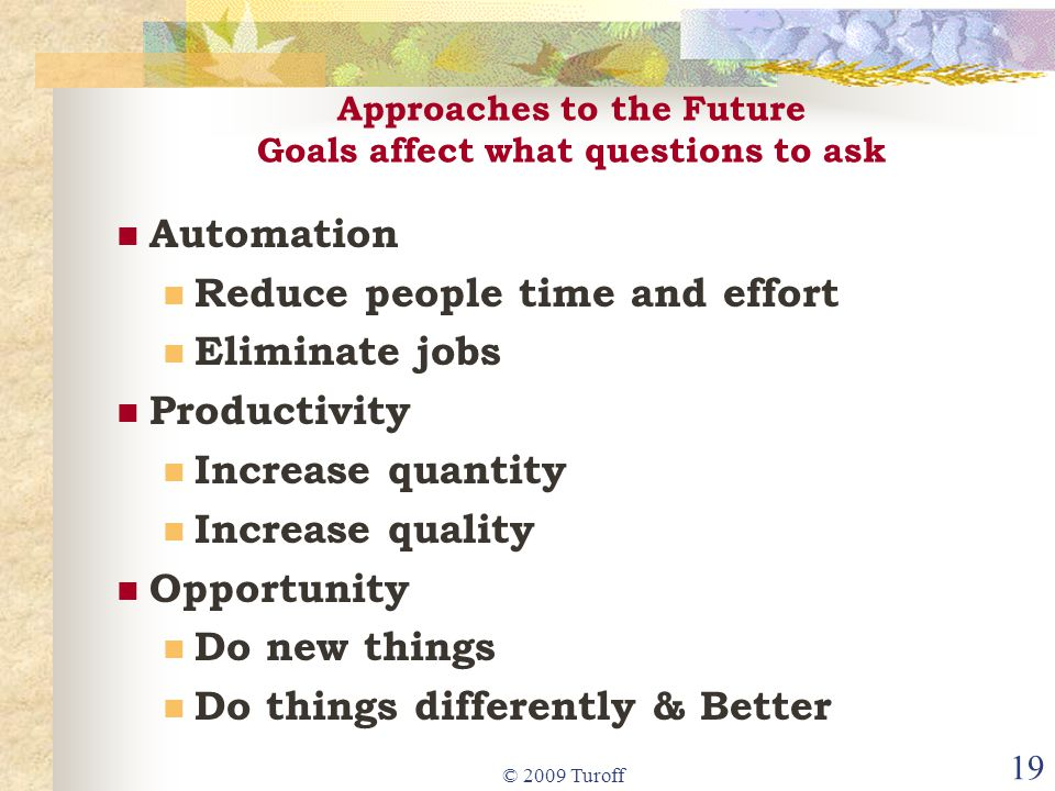 © 2009 Turoff 19 Approaches to the Future Goals affect what questions to ask Automation Reduce people time and effort Eliminate jobs Productivity Increase quantity Increase quality Opportunity Do new things Do things differently & Better