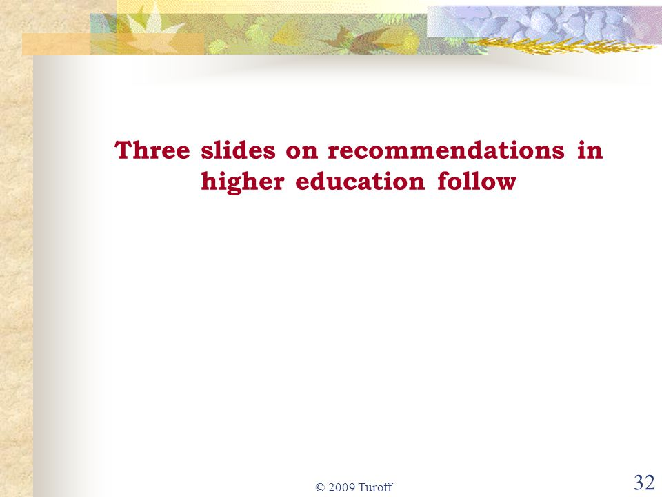 © 2009 Turoff 32 Three slides on recommendations in higher education follow
