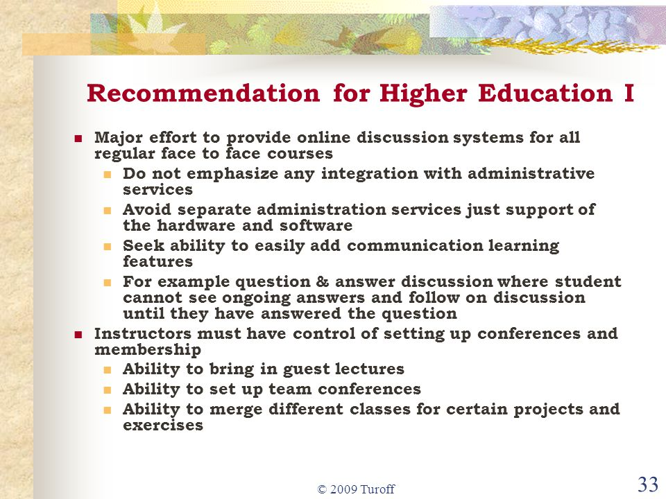 © 2009 Turoff 33 Recommendation for Higher Education I Major effort to provide online discussion systems for all regular face to face courses Do not emphasize any integration with administrative services Avoid separate administration services just support of the hardware and software Seek ability to easily add communication learning features For example question & answer discussion where student cannot see ongoing answers and follow on discussion until they have answered the question Instructors must have control of setting up conferences and membership Ability to bring in guest lectures Ability to set up team conferences Ability to merge different classes for certain projects and exercises