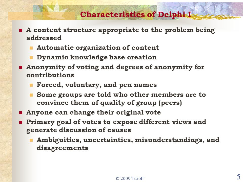 © 2009 Turoff 5 Characteristics of Delphi I A content structure appropriate to the problem being addressed Automatic organization of content Dynamic knowledge base creation Anonymity of voting and degrees of anonymity for contributions Forced, voluntary, and pen names Some groups are told who other members are to convince them of quality of group (peers) Anyone can change their original vote Primary goal of votes to expose different views and generate discussion of causes Ambiguities, uncertainties, misunderstandings, and disagreements