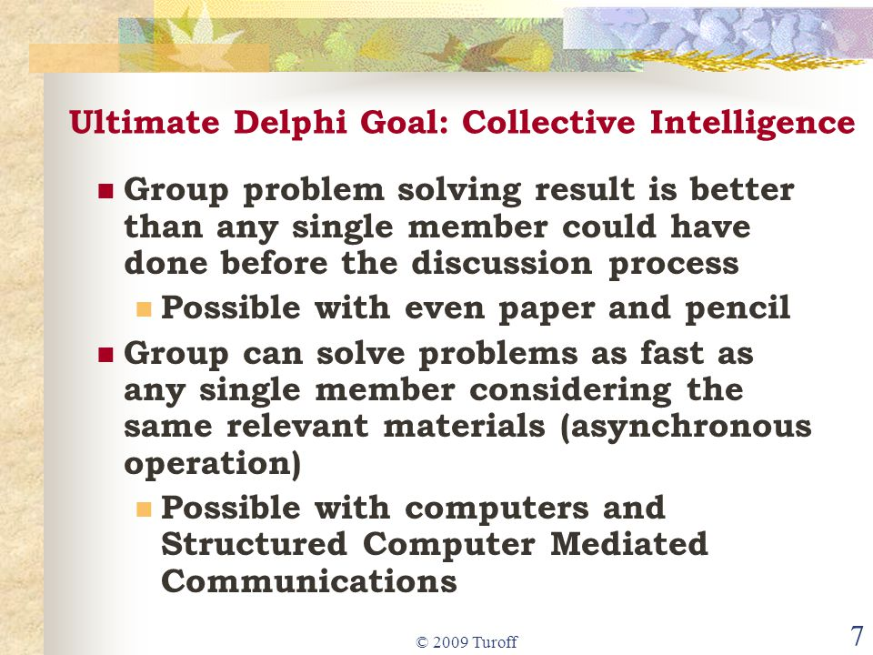 © 2009 Turoff 7 Ultimate Delphi Goal: Collective Intelligence Group problem solving result is better than any single member could have done before the discussion process Possible with even paper and pencil Group can solve problems as fast as any single member considering the same relevant materials (asynchronous operation) Possible with computers and Structured Computer Mediated Communications