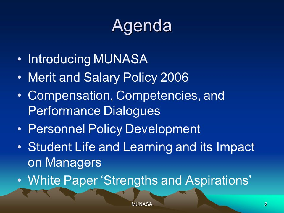 MUNASA2 Agenda Introducing MUNASA Merit and Salary Policy 2006 Compensation, Competencies, and Performance Dialogues Personnel Policy Development Student Life and Learning and its Impact on Managers White Paper 'Strengths and Aspirations'