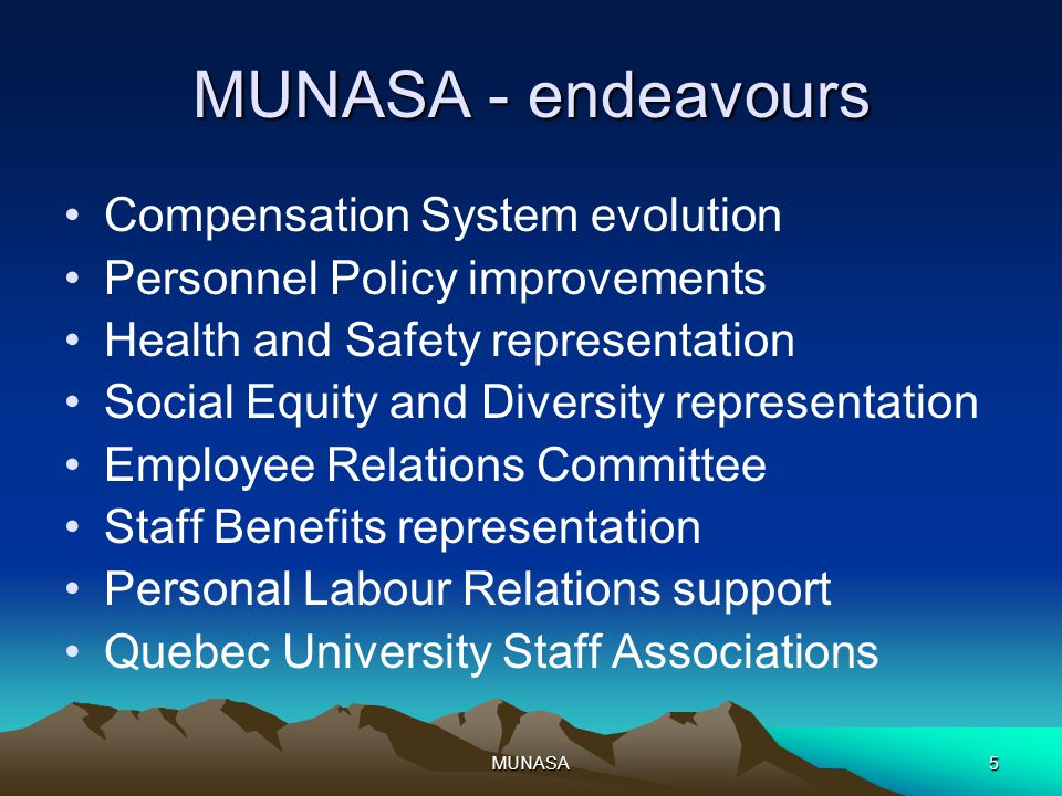 MUNASA5 MUNASA - endeavours Compensation System evolution Personnel Policy improvements Health and Safety representation Social Equity and Diversity representation Employee Relations Committee Staff Benefits representation Personal Labour Relations support Quebec University Staff Associations