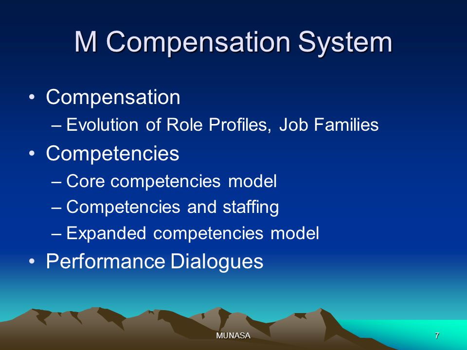 MUNASA7 M Compensation System Compensation –Evolution of Role Profiles, Job Families Competencies –Core competencies model –Competencies and staffing –Expanded competencies model Performance Dialogues